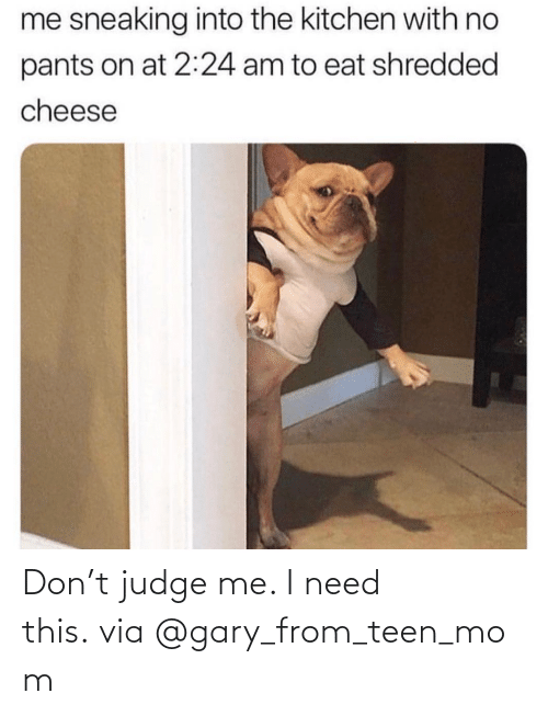 judge: Don't judge me. I need this.via@gary_from_teen_mom