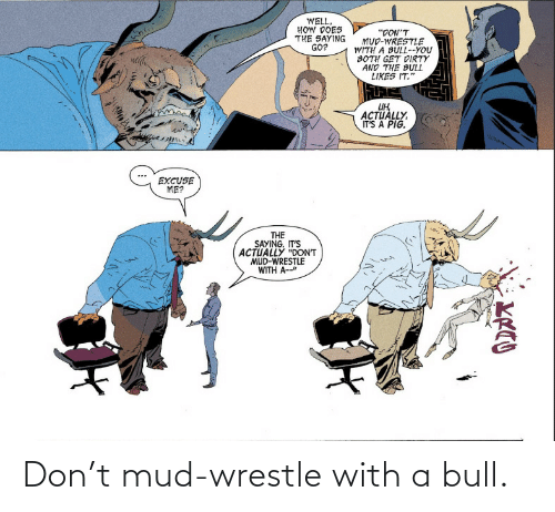 With: Don't mud-wrestle with a bull.