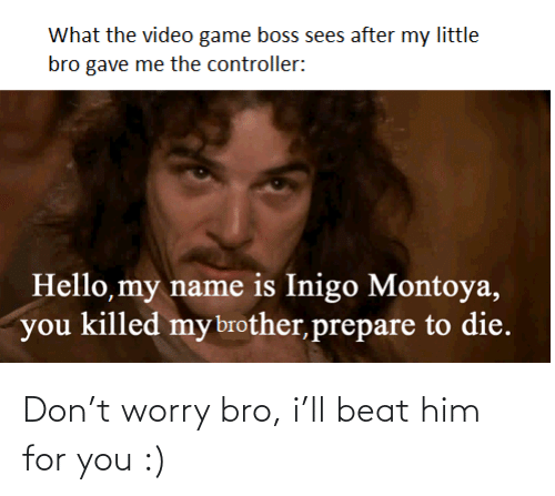 you: Don't worry bro, i'll beat him for you :)