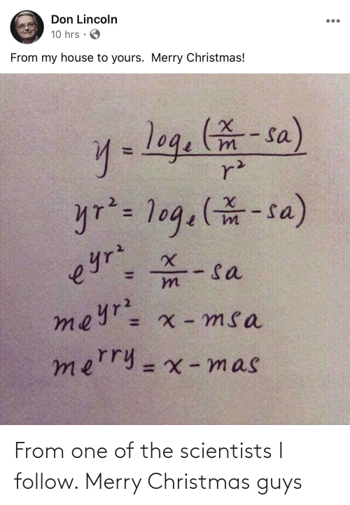 scientists: Don Lincoln  10 hrs  From my house to yours. Merry Christmas!  y=log.-sa)  r²  yr²= 1og.(-sa)  - sa  meyr= x - msa  eyrz  mn  merry=x -mas  %3D From one of the scientists I follow. Merry Christmas guys