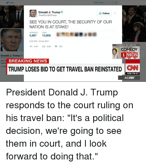 """reinstation: Donald J. Trump  Follow  arealDonaldTrump  SEE YOU IN COURT, THE SECURITY OF OUR  NATION IS AT STAKE!  RETWEETS UNES  5,867 15,806  6:35 PM 9 Feb 2017  TONIGHT AT 10P ET  COMEDY  1 59 35  Donald J. Trump  HRS  BREAKING NEWS  TRUMP LOSES BID TO GET TRAVEL BAN REINSTATED 8:00 PM ET  ra Join  AC360° President Donald J. Trump responds to the court ruling on his travel ban: """"It's a political decision, we're going to see them in court, and I look forward to doing that."""""""