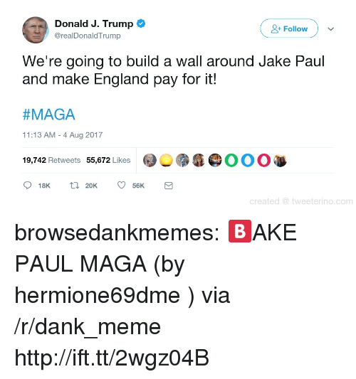 Dank Meme: Donald J. Trump  Follow  @realDonaldTrump  We're going to build a wall around Jake Paul  and make England pay for it!  #MAGA  11:13 AM - 4 Aug 2017  9,742 Retweets 55,672 Likes  @︶雳瘾@OOO  18K 2056K  created tweeterino.com browsedankmemes:  🅱AKE PAUL MAGA (by hermione69dme ) via /r/dank_meme http://ift.tt/2wgz04B