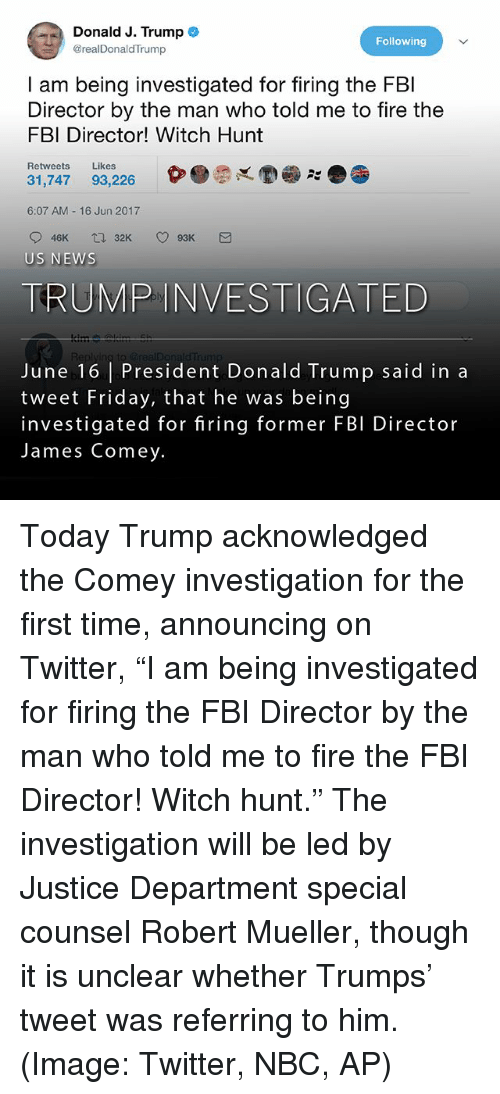 "Donald Trump, Fbi, and Fire: Donald J. Trump  Following  @realDonaldTrump  am being investigated for firing the FBI  Director by the man who told me to fire the  FBI Director! Witch Hunt  Retweets  Likes  31,747 93,226  6:07 AM 16 Jun 2017  32K O 93K M  O 46K  tra US NEWS  TRUMP INVESTIGATED  June 16 President Donald Trump said in a  tweet Friday, that he was being  investigated for firing former FBI Director  James Comey. Today Trump acknowledged the Comey investigation for the first time, announcing on Twitter, ""I am being investigated for firing the FBI Director by the man who told me to fire the FBI Director! Witch hunt."" The investigation will be led by Justice Department special counsel Robert Mueller, though it is unclear whether Trumps' tweet was referring to him. (Image: Twitter, NBC, AP)"