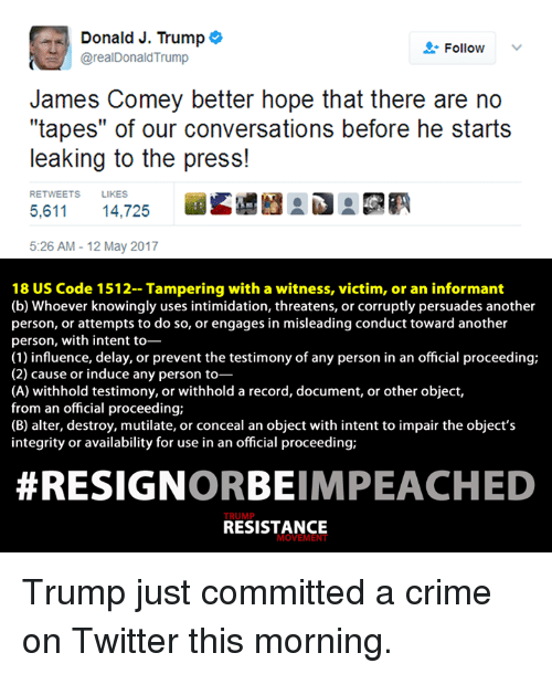 """Resignated: Donald J. Trump  o  Follow  @real Donald Trump  James Comey better hope that there are no  """"tapes"""" of our conversations before he starts  leaking to the press!  RETWEETS LIKES  5,611 14,725  5:26 AM 12 May 2017  18 US Code 1512- Tampering with a witness, victim, or an informant  (b) Whoever knowingly uses intimidation, threatens, or corruptly persuades another  person, or attempts to do so, or engages in misleading conduct toward another  person, with intent to-  (1) influence, delay, or prevent the testimony of any person in an official proceeding;  (2) cause or induce any person to  (A) withhold testimony, or withhold a record, document, or other object,  from an official proceeding;  (B) alter, destroy, mutilate, or conceal an object with intent to impair the object's  integrity or availability for use in an official proceeding;  RESIGN  ORBEIMPEACHED  RESISTANCE  MOVEME Trump just committed a crime on Twitter this morning."""