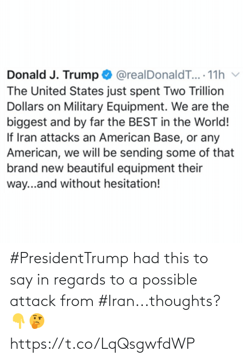 J Trump: Donald J. Trump O @realDonaldT... 11h v  The United States just spent Two Trillion  Dollars on Military Equipment. We are the  biggest and by far the BEST in the World!  If Iran attacks an American Base, or any  American, we will be sending some of that  brand new beautiful equipment their  way...and without hesitation! #PresidentTrump had this to say in regards to a possible attack from #Iran...thoughts? 👇🤔 https://t.co/LqQsgwfdWP