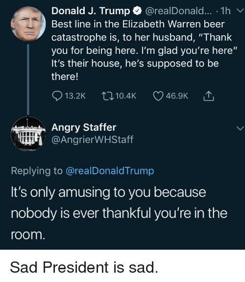 """Beer, Elizabeth Warren, and Politics: Donald J. Trump @realDonald.. . 1 h  Best line in the Elizabeth Warren beer  catastrophe is, to her husband, """"Thank  you for being here. I'm glad you're here""""  It's their house, he's supposed to be  there!  13.2K  10.4K  46.9K  Angry Staffer  @AngrierWHStaff  Replying to @realDonaldTrump  It's only amusing to you because  nobody is ever thankful you're in the  room"""