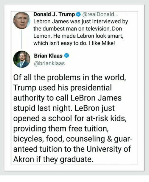 Food, LeBron James, and School: Donald J. Trump @realDonald...  Lebron James was just interviewed by  the dumbest man on television, Don  Lemon. He made Lebron look smart,  which isn't easy to do. I like Mike!  Brian Klaas  @brianklaas  Of all the problems in the world,  Trump used his presidential  authority to call LeBron James  stupid last night. LeBron just  opened a school for at-risk kids,  providing them free tuition,  bicycles, food, counseling & guar-  anteed tuition to the University of  Akron if they graduate.