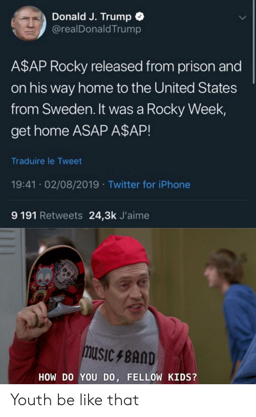 Rocky: Donald J. Trump  @realDonald Trump  A$AP Rocky released from prison and  on his way home to the United States  from Sweden. It was a Rocky Week  get home ASAP A$AP!  Traduire le Tweet  19:41 02/08/2019 Twitter for iPhone  9 191 Retweets 24,3k J'aime  muSIcBAND  HOW DO YOU DO, FELLOW KIDS?  ICHCS Youth be like that
