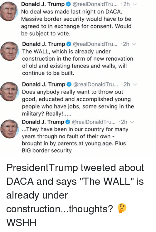 """Trumping: Donald J. Trump + @realDonaldTru...-2h  No deal was made last night on DACA.  Massive border security would have to be  agreed to in exchange for consent. Would  be subject to vote.  Donald J. Trump @realDonaldTru.. .2h  The WALL, which is already under  construction in the form of new renovation  of old and existing fences and walls, will  continue to be built  Donald J. Trump + @realDonaldTru.. 2h  Does anybody really want to throw out  good, educated and accomplished young  people who have jobs, some serving in the  Donald J. Trump @realDonaldTru... .2h  ...They have been in our country for many  years through no fault of their own -  brought in by parents at young age. Plus  BIG border security PresidentTrump tweeted about DACA and says """"The WALL"""" is already under construction...thoughts? 🤔 WSHH"""