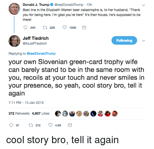 """7/11, Beer, and Elizabeth Warren: Donald J. Trump@realDonaldTrump 13h  Best line in the Elizabeth Warren beer catastrophe is, to her husband, """"Thank  you for being here. I'm glad you're here"""" It's their house, he's supposed to be  there!  Jeff Tiedrich  @itsJeffTiedrich  Following  Replying to @realDonaldTrump  your own Slovenian green-card trophy wife  can barely stand to be in the same room with  you, recoils at your touch and never smiles irn  your presence, so yeah, cool story bro, tell it  again  7:11 PM-13 Jan 2019  372 Retweets 4,907 LikesO"""
