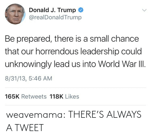 J Trump: Donald J. Trump  @realDonaldTrump  Be prepared, there is a small chance  that our horrendous leadership could  unknowingly lead us into World War II.  8/31/13, 5:46 AM  165K Retweets 118K Likes weavemama:  THERE'S ALWAYS A TWEET