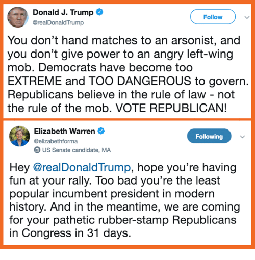Elizabeth Warren: Donald J. Trump  @realDonaldTrump  Follow  You don't hand matches to an arsonist, and  you don't give power to an angry left-wing  mob. Democrats have become too  EXTREME and TOO DANGEROUS to govern.  Republicans believe in the rule of law - not  the rule of the mob. VOTE REPUBLICAN!  Elizabeth Warren  @elizabethforma  m US Senate candidate, MA  Following  Hey @realDonaldTrump, hope you're having  fun at your rally. Too bad you're the least  popular incumbent president in modern  history. And in the meantime, we are coming  for your pathetic rubber-stamp Republicans  in Congress in 31 days.