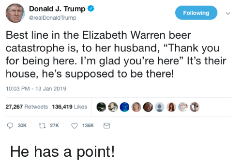 """Beer, Elizabeth Warren, and Politics: Donald J. Trump  @realDonaldTrump  Following  Best line in the Elizabeth Warren beer  catastrophe is, to her husband, """"Thank you  for being here. I'm glad you're here"""" It's their  house, he's supposed to be there!  10:03 PM-13 Jan 2019  27,267 Retweets 136,419 Likes 9 A"""