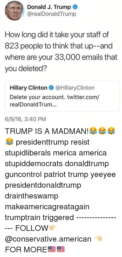 Yeeyee: Donald J. Trump  @realDonaldTrump  How long did it take your staff of  823 people to think that up--and  where are your 33,000 emails that  you deleted?  Hillary Clinton @HillaryClinton  Delete your account. twitter.com/  realDonaldTrum...  6/9/16, 3:40 PM TRUMP IS A MADMAN!😂😂😂😂 presidenttrump resist stupidliberals merica america stupiddemocrats donaldtrump guncontrol patriot trump yeeyee presidentdonaldtrump draintheswamp makeamericagreatagain trumptrain triggered ------------------ FOLLOW👉🏼 @conservative.american 👈🏼 FOR MORE🇺🇸🇺🇸