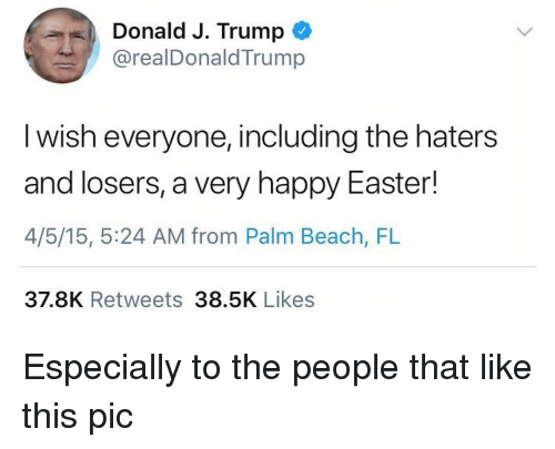 Easter, Beach, and Happy: Donald J. Trump *  @realDonaldTrump  I wish everyone, including the haters  and losers, a very happy Easter!  4/5/15, 5:24 AM from Palm Beach, FL  37.8K Retweets 38.5K Likes Especially to the people that like this pic