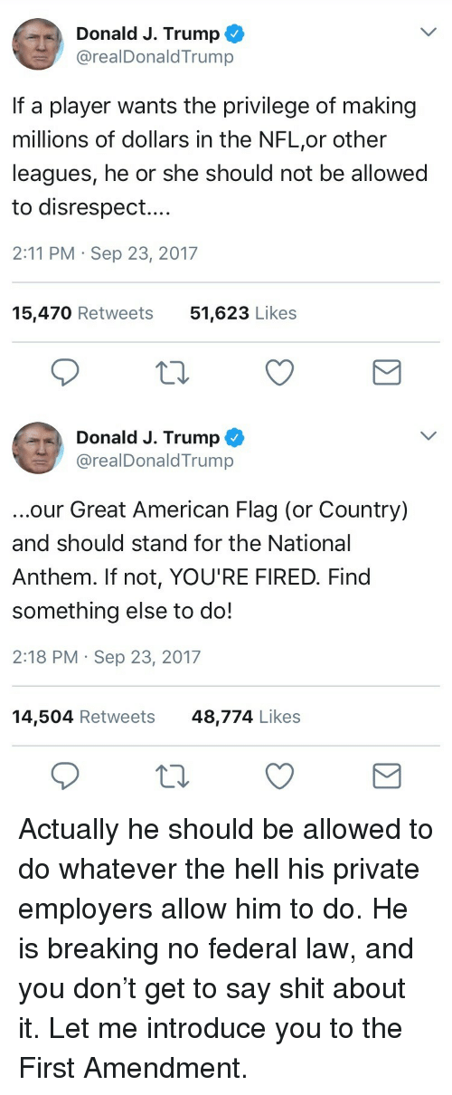 First Amendment: Donald J. Trump  @realDonaldTrump  If a player wants the privilege of making  millions of dollars in the NFL,or other  leagues, he or she should not be allowed  to disrespect....  2:11 PM Sep 23, 2017  15,470 Retweets  51,623 Likes   Donald J. Trump ^  @realDonaldTrump  ...our Great American Flag (or Country)  and should stand for the National  Anthem. If not, YOU'RE FIRED. Find  something else to do!  2:18 PM Sep 23, 2017  14,504 Retweets48,774 Likes <p>Actually he should be allowed to do whatever the hell his private employers allow him to do. He is breaking no federal law, and you don't get to say shit about it. Let me introduce you to the First Amendment.</p>