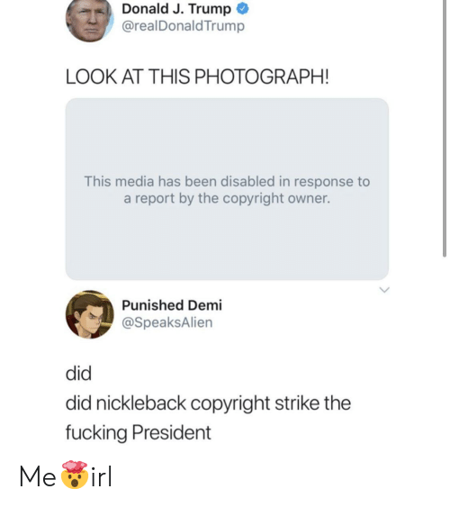 In Response: Donald J. Trump  @realDonaldTrump  LOOK AT THIS PHOTOGRAPH!  This media has been disabled in response to  a report by the copyright owner.  Punished Demi  @SpeaksAlien  did  did nickleback copyright strike the  fucking President Me🤯irl