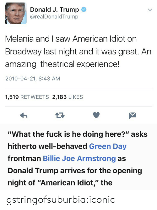 """Donald Trump, Saw, and Tumblr: Donald J. Trump  @realDonaldTrump  Melania and I saw American ldiot on  Broadway last night and it was great. Ar  amazing theatrical experience!  2010-04-21, 8:43 AM  1,519 RETWEETS 2,183 LIKE:S   """"What the fuck is he doing here?"""" asks  hitherto well-behaved Green Day  frontman Billie Joe Armstrong as  Donald Trump arrives for the opening  night of """"American Idiot,"""" the gstringofsuburbia:iconic"""