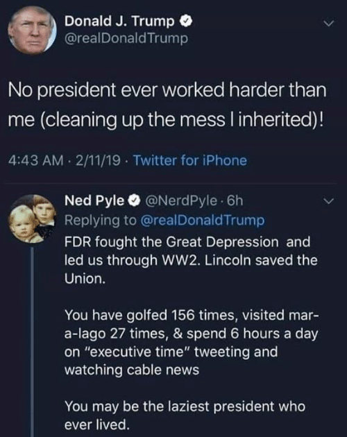 "Iphone, News, and Twitter: Donald J. Trump  @realDonaldTrump  No president ever worked harder than  me (cleaning up the mess I inherited)!  4:43 AM 2/11/19 Twitter for iPhone  Ned Pyle @NerdPyle 6h  Replying to @realDonaldTrump  FDR fought the Great Depression and  led us through WW2. Lincoln saved the  Union.  You have golfed 156 times, visited mar-  a-lago 27 times, & spend 6 hours a day  on ""executive time"" tweeting and  watching cable news  You may be the laziest president who  ever lived"