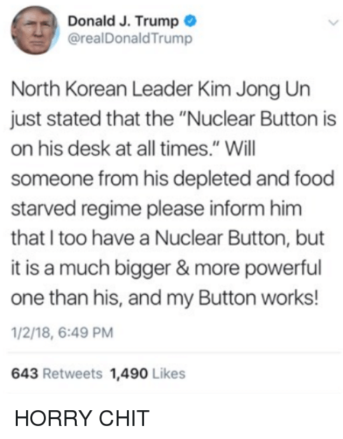 """Food, Kim Jong-Un, and Memes: Donald J. Trump  @realDonaldTrump  North Korean Leader Kim Jong Un  just stated that the """"Nuclear Button is  on his desk at all times."""" Will  someone from his depleted and food  starved regime please inform hinm  that I too have a Nuclear Button, but  it is a much bigger & more powerful  one than his, and my Button works!  1/2/18, 6:49 PM  643 Retweets 1,490 Likes HORRY CHIT"""