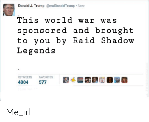 J Trump: Donald J. Trump @realDonaldTrump Now  This world war was  sponsored and brought  to you by Raid Shadow  Legends  RETWEETS  FAVORITES  577  4804 Me_irl