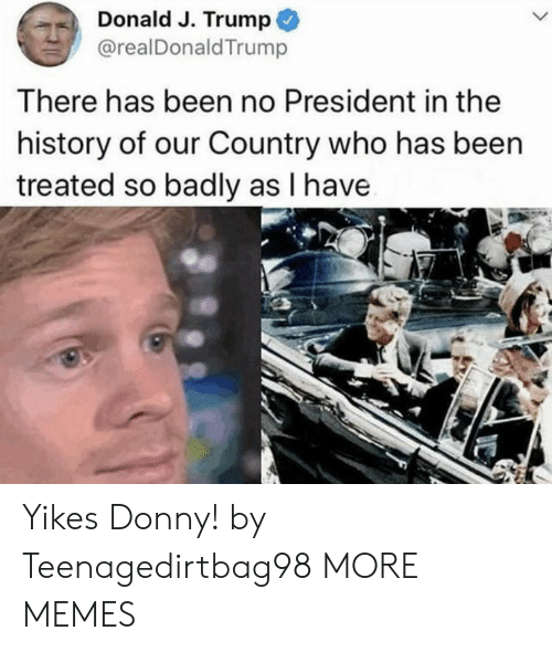J Trump: Donald J. Trump  @realDonaldTrump  There has been no President in the  history of our Country who has been  treated so badly as I have Yikes Donny! by Teenagedirtbag98 MORE MEMES