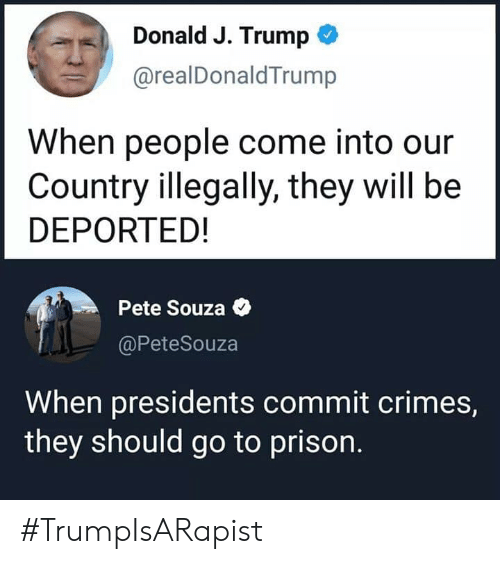 Presidents: Donald J. Trump  @realDonaldTrump  When people come into our  Country illegally, they will be  DEPORTED!  Pete Souza  @PeteSouza  When presidents commit crimes,  they should go to prison. #TrumpIsARapist