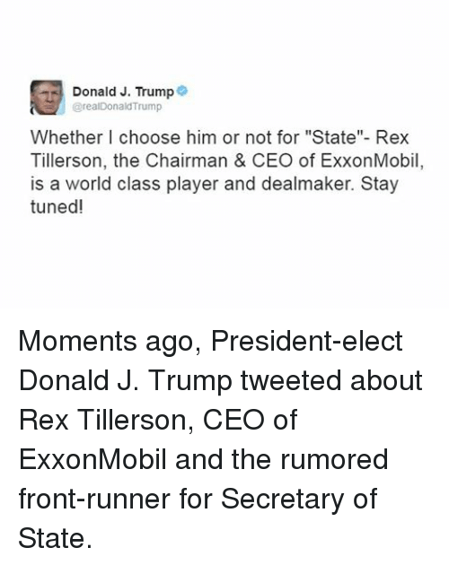 """Front Runners: Donald J. Trump  @realDonald'Trump  Whether I choose him or not for """"State""""- Rex  Tillerson, the Chairman & CEO of ExxonMobil  is a world class player and dealmaker. Stay  tuned! Moments ago, President-elect Donald J. Trump tweeted about Rex Tillerson, CEO of ExxonMobil and the rumored front-runner for Secretary of State."""