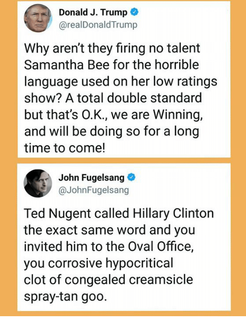 Hillary Clinton, Memes, and Ted: Donald J. Trump  @realDonaldTrump  Why aren't they firing no talemt  Samantha Bee for the horrible  language used on her low ratings  show? A total double standard  but that's O.K., we are Winning,  and will be doing so for a long  time to come!  John Fugelsang  @JohnFugelsang  Ted Nugent called Hillary Clinton  the exact same word and you  invited him to the Oval Office,  you corrosive hypocritical  clot of congealed creamsicle  spray-tan goo.