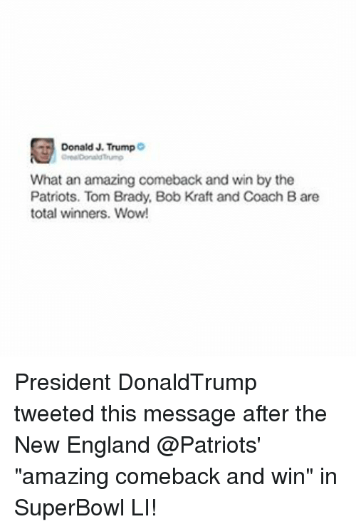 "New England Patriot: Donald J. Trump  What an amazing comeback and win by the  Patriots. Tom Brady, Bob Kraft and Coach Bare  total winners. Wow! President DonaldTrump tweeted this message after the New England @Patriots' ""amazing comeback and win"" in SuperBowl LI!"