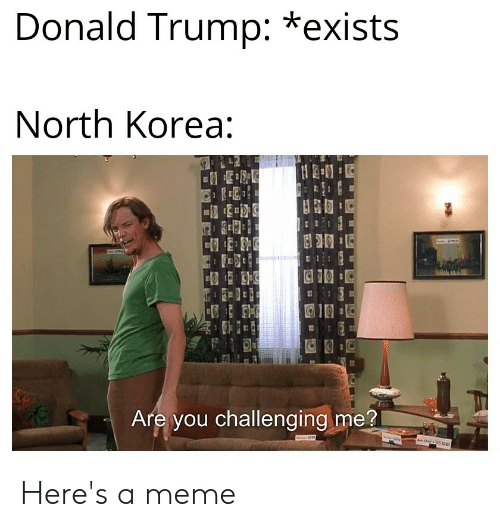 Donald Trump, Meme, and North Korea: Donald Trump: *exists  North Korea:  Are you challenging me?  w  C 9512 Here's a meme