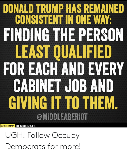 Donald Trump: DONALD TRUMP HAS REMAINED  CONSISTENT IN ONE WAY:  FINDING THE PERSON  LEAST QUALIFIED  FOR EACH AND EVERY  CABINET JOB AND  GIVING IT TO THEM  @MIDDLEAGERIOT  OCCUPY DEM  DEMOCRATS  ocr UGH!  Follow Occupy Democrats for more!