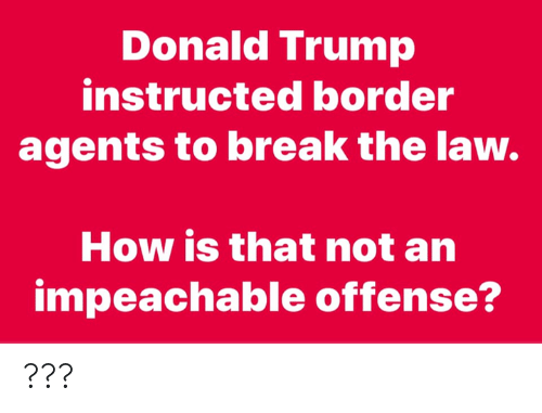 Donald Trump: Donald Trump  instructed border  agents to break the law  How is that not an  impeachable offense? ???