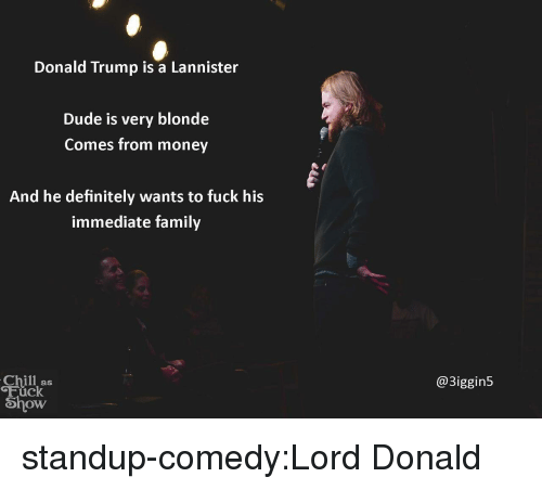 Chill, Definitely, and Donald Trump: Donald Trump is a Lannister  Dude is very blonde  Comes from money  And he definitely wants to fuck his  immediate family  Chill as  Fück  Show  @3iggin5 standup-comedy:Lord Donald