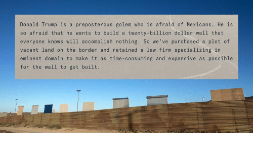 Donald Trump, Time, and Trump: Donald Trump is a preposterous golem who is afraid of Mexicans. He is  so afraid that he wants to build a twenty-billion dollar wall that  everyone knows will accomplish nothing. So we've purchased a plot of  vacant land on the border and retained a law firm specializing in  eminent domain to make it as time-consuming and expensive as possible  for the wall to get built.