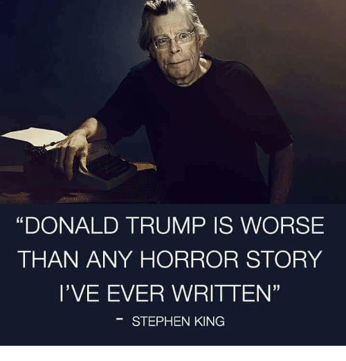 """Donald Trump, Memes, and Stephen: """"DONALD TRUMP IS WORSE  THAN ANY HORROR STORY  l'VE EVER WRITTEN'  STEPHEN KING"""