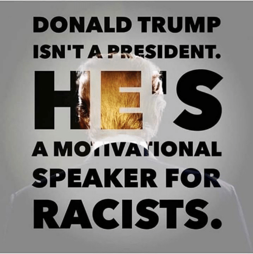 Donald Trump: DONALD TRUMP  ISN'T A PRESIDENT.  A MOTIVATIONAL  SPEAKER FOR  RACISTS.