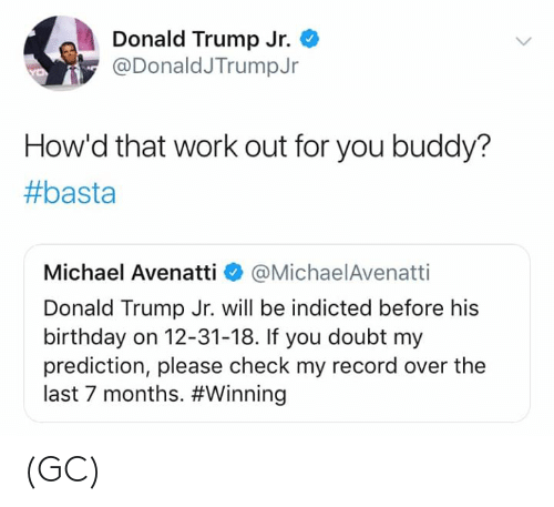 Donald Trump: Donald Trump Jr.  @DonaldJTrumpJr  How'd that work out for you buddy?  #basta  Michael Avenatti @MichaelAvenatti  Donald Trump Jr. will be indicted before his  birthday on 12-31-18. If you doubt my  prediction, please check my record over the  last 7 months. (GC)
