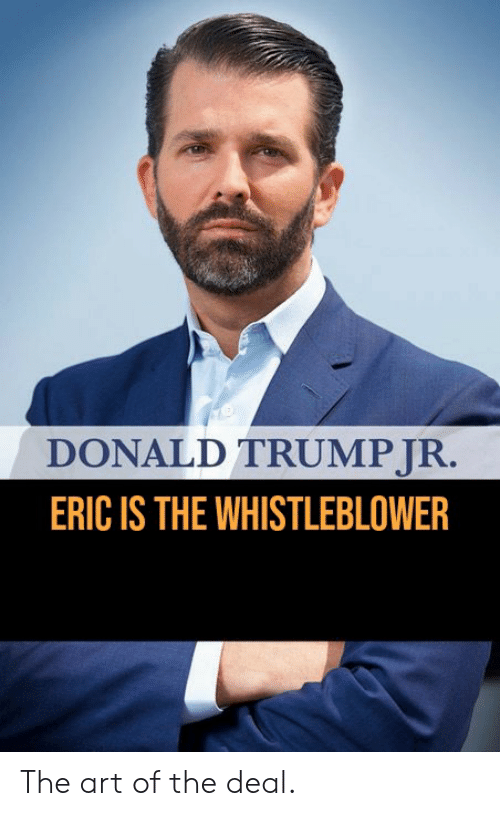Donald Trump, Politics, and Trump: DONALD TRUMP JR.  ERIC IS THE WHISTLEBLOWER The art of the deal.