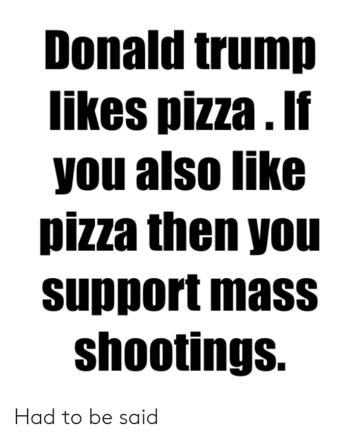 Donald Trump, Pizza, and Reddit: Donald trump  likes pizza. If  you also like  pizza then you  support mass  shootings. Had to be said