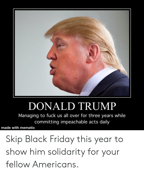 Black Friday, Donald Trump, and Friday: DONALD TRUMP  Managing to fuck us all over for three years while  committing impeachable acts daily  made with mematic Skip Black Friday this year to show him solidarity for your fellow Americans.