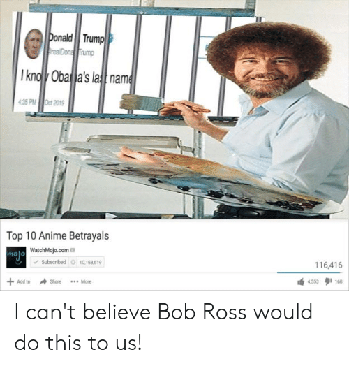 Anime, Donald Trump, and Bob Ross: Donald Trump  realDona Trump  Ikno Oba a's lasname  4:35 PM Oct 2019  Top 10 Anime Betrayals  mjo WatchMojo.com  Subscribed 10,168,619  116,416  +  Add to  Share  *..More  4,553  168 I can't believe Bob Ross would do this to us!