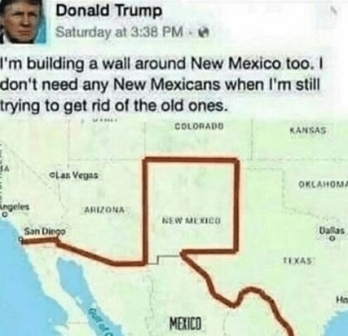 Donald Trump, Las Vegas, and Arizona: Donald Trump  Saturday at 3:38 PM  I'm building a wall around New Mexico too. I  don't need any New Mexicans when I'm still  trying to get rid of the old ones.  COLORADO  KANSAS  A  CLas Vegas  OKLAHOMA  ngeles  ARIZONA  NEW MEXICO  baas  San Diego  TEXAS  Ha  MEXICO  Guif of C