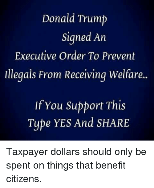 executive order: Donald Trump  Signed An  Executive Order To Prevent  Illegals From Receiving Welfare..  If You Support This  Type YES And SHARE Taxpayer dollars should only be spent on things that benefit citizens.