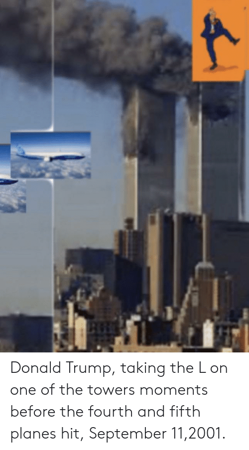 Donald Trump, Trump, and Planes: Donald Trump, taking the L on one of the towers moments before the fourth and fifth planes hit, September 11,2001.