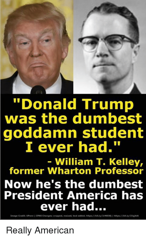 """America, Donald Trump, and American: """"Donald Trump  was the dumbest  goddamn student  I ever had.""""  - William T. Kelley,  former Wharton Professor  Now he's the dumbest  President  America has  ever had...  image Credit UPen 1 ONS Changes cropped, resized, test added. hitpsfty2M8381 psbity2At Really American"""