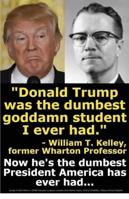 """America, Donald Trump, and Trump: """"Donald Trump  was the dumbest  goddamn student  I ever had.""""  William T. Kelley,  former Wharton Professor  Now he's the dumbest  President  America has  ever had..."""