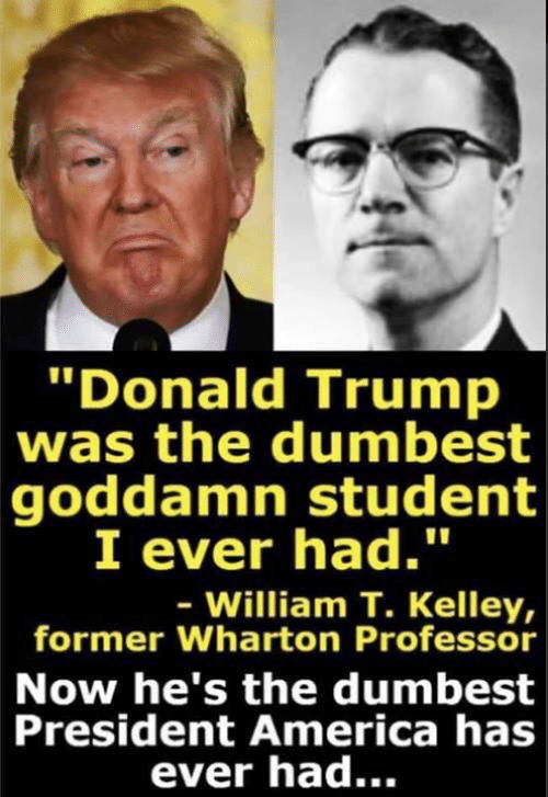 America, Donald Trump, and Memes: Donald Trump  was the dumbest  goddamn student  I ever had.  - William T. Kelley,  former Wharton Professor  Now he's the dumbest  President America has  ever had...