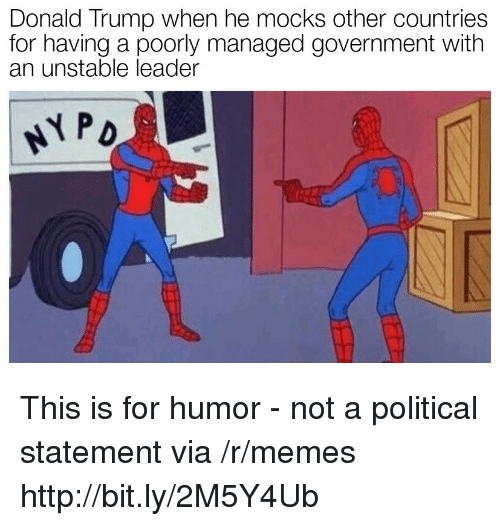 Donald Trump, Memes, and Http: Donald Trump when he mocks other countries  for having a poorly managed government with  an unstable leader This is for humor - not a political statement via /r/memes http://bit.ly/2M5Y4Ub