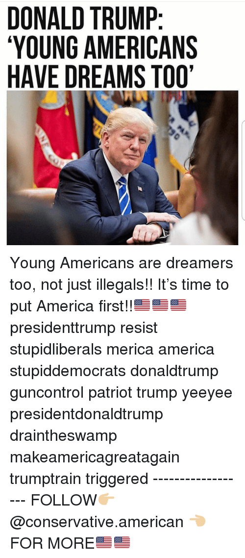 Yeeyee: DONALD TRUMP  YOUNG AMERICANS  HAVE DREAMS TOO' Young Americans are dreamers too, not just illegals!! It's time to put America first!!🇺🇸🇺🇸🇺🇸 presidenttrump resist stupidliberals merica america stupiddemocrats donaldtrump guncontrol patriot trump yeeyee presidentdonaldtrump draintheswamp makeamericagreatagain trumptrain triggered ------------------ FOLLOW👉🏼 @conservative.american 👈🏼 FOR MORE🇺🇸🇺🇸